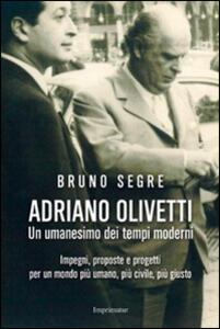 Adriano Olivetti. Un umanesimo dei tempi moderni. Impegni, proposte e progetti per un mondo più umano, più civile, più giusto