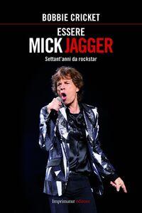 Essere Mick Jagger. Settant'anni da rockstar