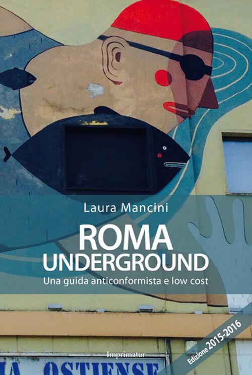 Roma underground. Una guida anticonformista e low cost