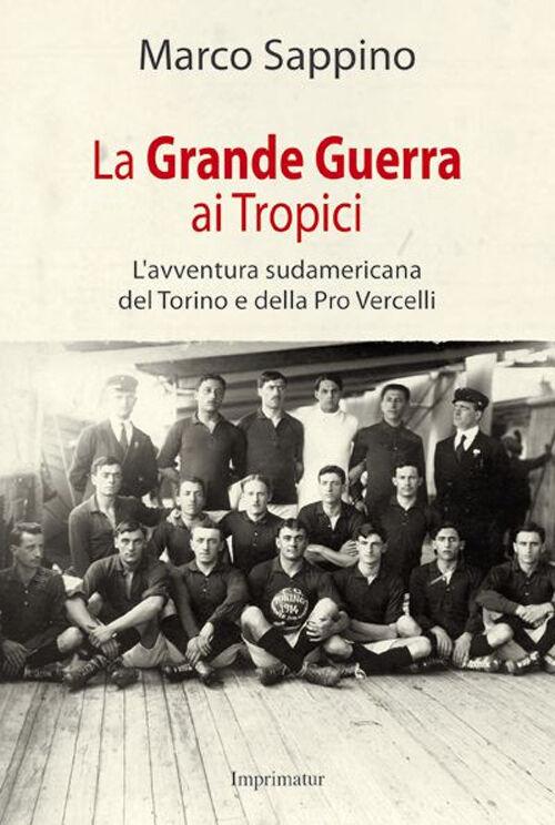 La grande guerra ai Tropici. L'avventura sudamericana del Torino e della Pro Vercelli