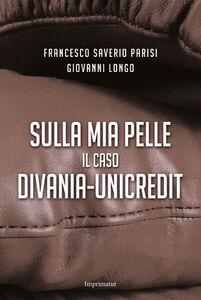 Libro Sulla mia pelle. Il caso Divania-Unicredit Giovanni Longo , Francesco S. Parisi