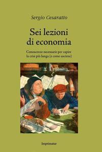Sei lezioni di economia. Conoscenze necessarie per capire la crisi più lunga (e come uscirne) - Sergio Cesaratto - copertina