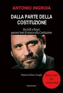 Libro Dalla parte della Costituzione. Da Gelli a Renzi: quarant'anni di attacco alla Costituzione Antonio Ingroia