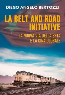 La Belt and road initiative. La nuova via della seta e la Cina globale - Diego Angelo Bertozzi - copertina