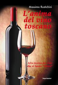 L' anima del vino toscano. Alla ricerca dei vini che si fanno «ribere» - Massimo Rustichini - copertina