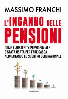 L' inganno delle pensioni. Come l'austerity previdenziale è stata usata per fare cassa alimentando lo scontro generazionale - Massimo Franchi - copertina