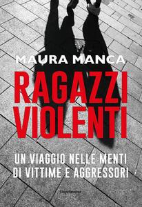 Ragazzi violenti. Un viaggio nelle menti di vittime e aggressori - Maura Manca - copertina