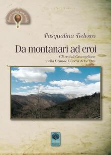 Da montanari ad eroi. Gli eroi di Granaglione nella Grande Guerra 1915-1918 - Pasqualina Tedesco - copertina