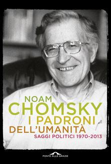 I padroni dell'umanità. Saggi politici (1970-2013) - Noam Chomsky - copertina