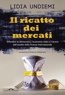 Il ricatto dei mercati. Difendere la democrazia, l'economia reale e il lavoro dall'assalto della finanza internazionale - Lidia Undiemi - copertina
