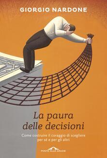 La paura delle decisioni. Come costruire il coraggio di scegliere per sé e per gli altri - Giorgio Nardone - copertina