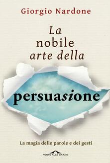 La nobile arte della persuasione. La magia delle parole e dei gesti - Giorgio Nardone - ebook