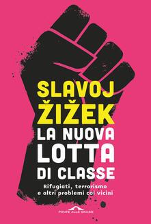 La nuova lotta di classe. Rifugiati, terrorismo e altri problemi coi vicini - Slavoj Zizek - copertina