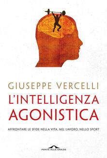 L' intelligenza agonistica. Affrontare le sfide nella vita, nel lavoro, nello sport - Giuseppe Vercelli - copertina