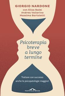 Psicoterapia breve a lungo termine. Trattare con successo anche le piscopatologie maggiori - Giorgio Nardone,Elisa Balbi,Andrea Vallarino - copertina