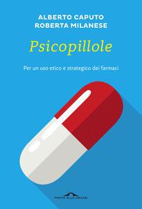 Psicopillole. Per un uso etico e strategico dei farmaci - Alberto Caputo,Roberta Milanese - copertina