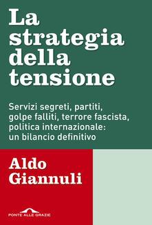 La strategia della tensione. Servizi segreti, partiti, golpe falliti, terrore fascista, politica internazionale: un bilancio definitivo - Aldo Giannuli - copertina