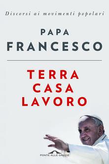 Terra casa lavoro. Discorsi ai movimenti popolari - Francesco (Jorge Mario Bergoglio) - copertina