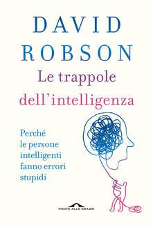 Le trappole dell'intelligenza. Perché le persone intelligenti fanno errori stupidi - David Robson - copertina