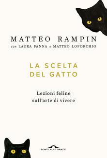 La scelta del gatto. Lezioni feline sull'arte di vivere - Matteo Rampin,Laura Fanna,Matteo Loporchio - copertina