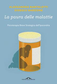 La paura delle malattie. Psicoterapia breve strategica dell'ipocondria - Giorgio Nardone,Alessandro Bartoletti - copertina