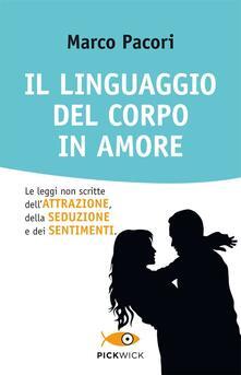 Il linguaggio del corpo in amore. Le leggi non scritte dell'attrazione, della seduzione e dei sentimenti - Marco Pacori - copertina