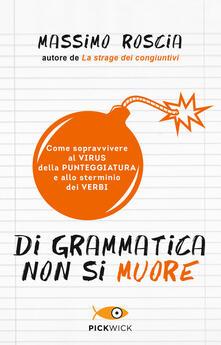 Di grammatica non si muore. Come sopravvivere al virus della punteggiatura e allo sterminio dei verbi.pdf