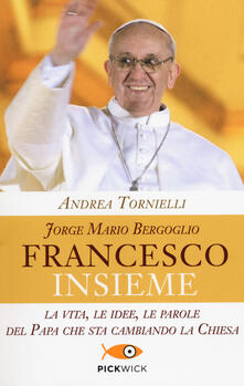 Jorge Mario Bergoglio. Francesco. Insieme. La vita, le idee, le parole del papa che sta cambiando la Chiesa.pdf