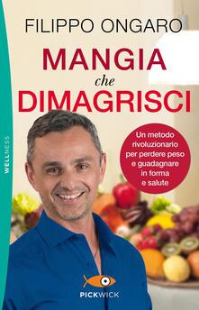 Mangia che dimagrisci. Un metodo rivoluzionario per perdere peso e guadagnare in forma e salute - Filippo Ongaro - copertina