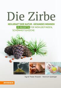 Die Zirbe: Heilkraft der Natur - Gesundes Wohnen - Rezepte für Schönheit & Küche