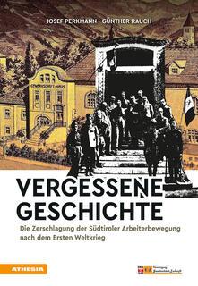 Vergessene Geschichte. Die Zerschlagung der Südtiroler Arbeiterbewegung nach dem Ersten Weltkrieg - Josef Perkmann,Günther Rauch - copertina