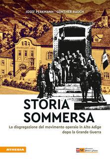 Storia sommersa. Soppressione del movimento operaio in Alto Adige dopo la Grande Guerra - Josef Perkmann,Günther Rauch - copertina