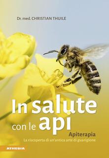 In salute con le api. Apitherapia. La riscoperta di un'antica arte di guarigione - Christian Thuile - copertina