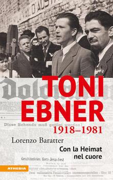 Toni Ebner 1918-1981: con la Heimat nel cuore - Lorenzo Baratter - copertina
