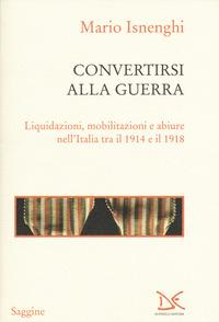 Convertirsi alla guerra. Liquidazioni, mobilitazioni e abiure nell'Italia tra il 1914 e il 1918 - Isnenghi Mario - wuz.it