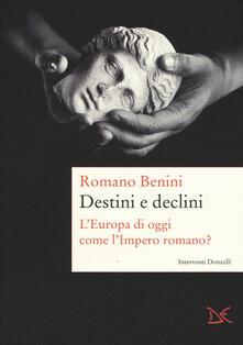 Destini e declini. L'Europa di oggi come l'Impero romano? - Romano Benini - copertina