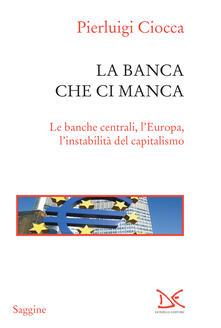 La banca che ci manca. Le banche centrali, l'Europa, l'instabilità del capitalismo - Pierluigi Ciocca - ebook