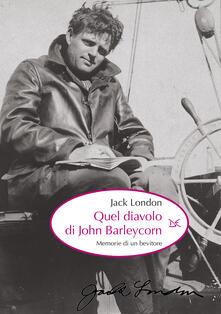 Quel diavolo di John Barleycorn. Memorie di un bevitore - Jack London,A. Bianchi - ebook