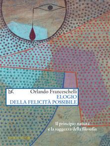 Elogio della felicità possibile. Il principio natura e la saggezza della filosofia - Orlando Franceschelli - ebook