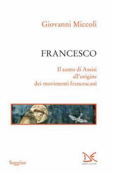 Francesco. Il santo di Assisi all'origine dei movimenti francescani - Giovanni Miccoli - ebook