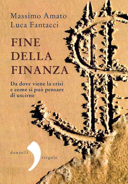 Fine della finanza. Da dove viene la crisi e come si può pensare di uscirne - Massimo Amato,Luca Fantacci - ebook
