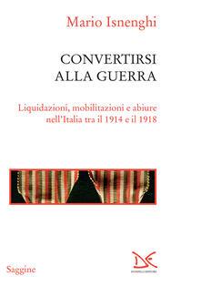 Convertirsi alla guerra. Liquidazioni, mobilitazioni e abiure nell'Italia tra il 1914 e il 1918 - Mario Isnenghi - ebook