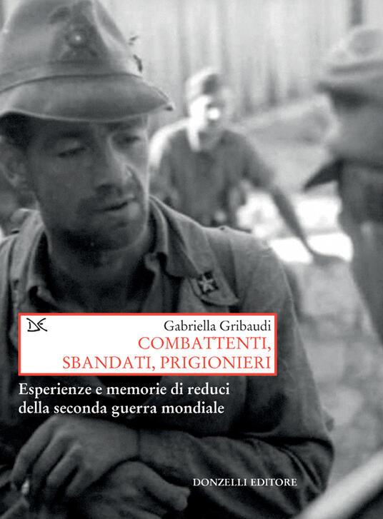 Combattenti, sbandati, prigionieri. Esperienze e memorie di reduci della Seconda guerra mondiale - Gabriella Gribaudi - ebook