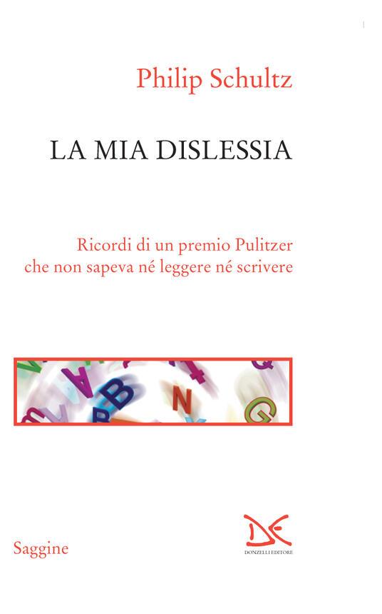 La mia dislessia. Ricordi di un premio Pulitzer che non sapeva né leggere né scrivere - Philip Schultz,Paola Splendore - ebook