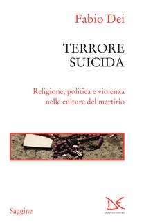 Terrore suicida. Religione, politica e violenza nelle culture del martirio - Fabio Dei - ebook