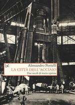 La città dell'acciaio. Due secoli di storia operaia