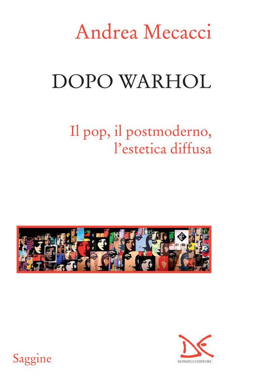 Dopo Warhol. Il pop, il postmoderno, l'estetica diffusa - Andrea Mecacci - ebook