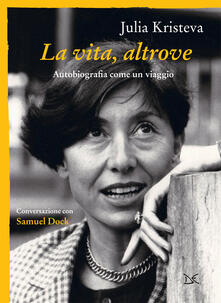 La vita, altrove. Autobiografia come un viaggio - Samuel Dock,Julia Kristeva,Elisa Donzelli - ebook