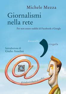Giornalismi nella rete. Per non essere sudditi di Facebook e Google - Michele Mezza - ebook