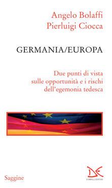 Germania/Europa. Due punti di vista sulle opportunità e i rischi dell'egemonia tedesca - Angelo Bolaffi,Pierluigi Ciocca - ebook